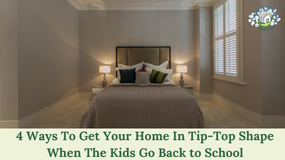 4 Ways To Get Your Home In Tip-Top Shape When The Kids Go Back to School